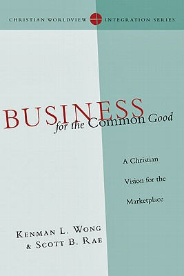 Business for the Common Good By Wong, Kenman L./ Rae, Scott B.